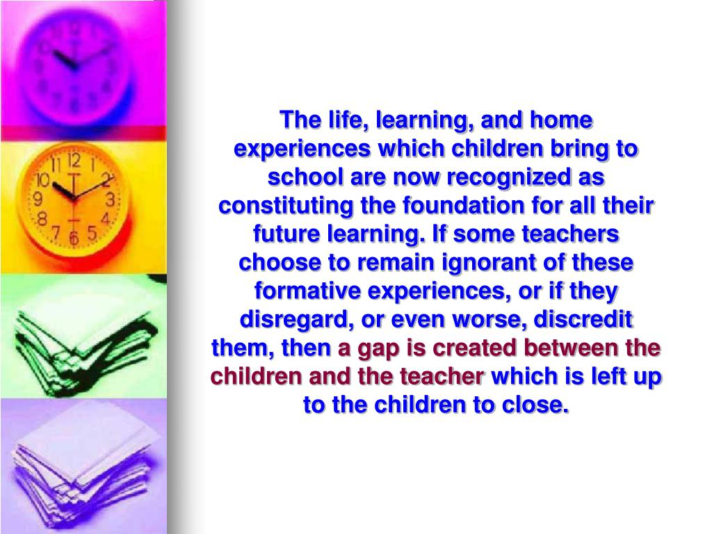 The life, learning, and home experiences which children bring to school are now recognized as constituting the foundation for all their future learning. If some teachers choose to remain ignorant of these formative experiences, or if they disregard, or even worse, discredit them, then