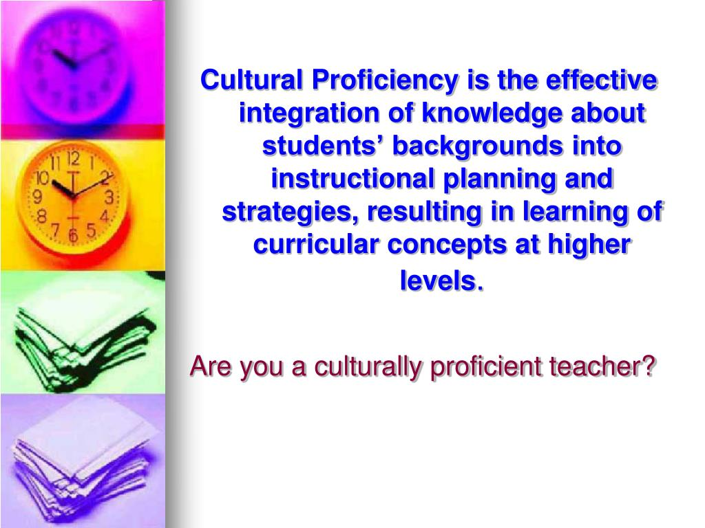 Cultural Proficiency is the effective integration of knowledge about students' backgrounds into instructional planning and strategies, resulting in learning of curricular concepts at higher levels