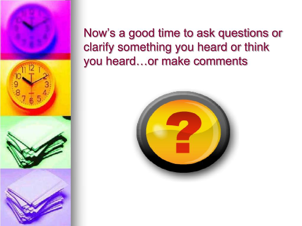 Now's a good time to ask questions or clarify something you heard or think you heard…or make comments