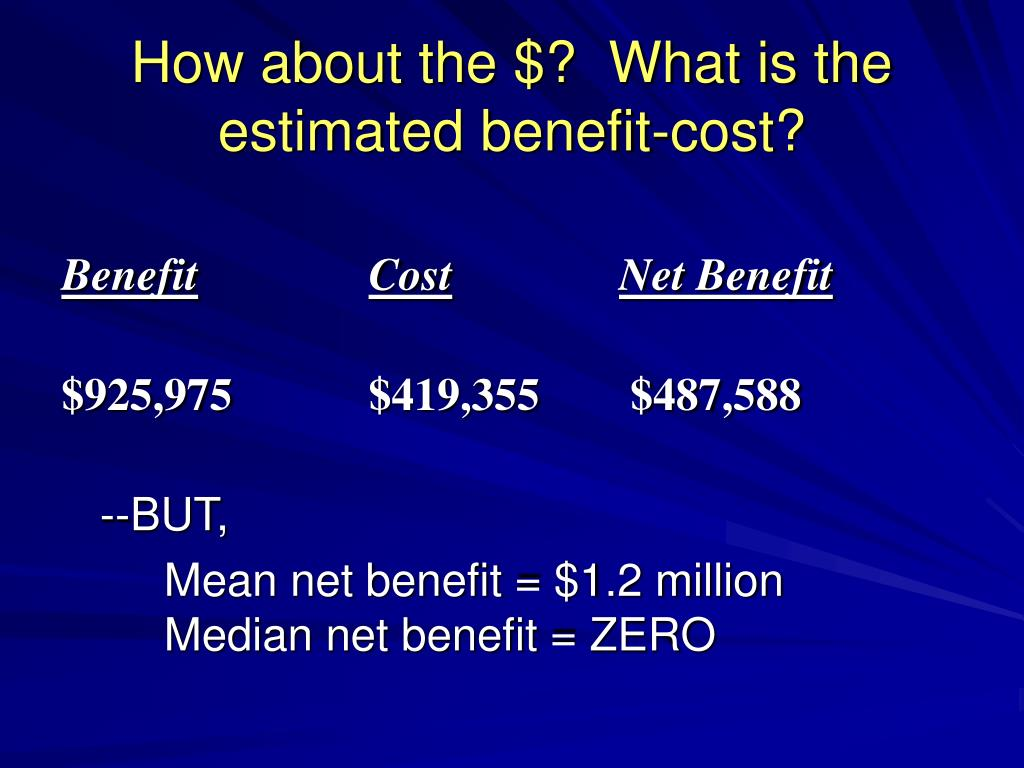 How about the $?  What is the estimated benefit-cost?