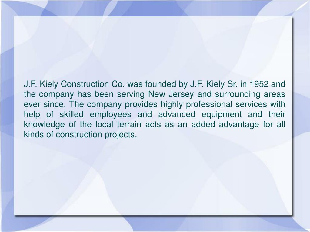 J.F. Kiely Construction Co. was founded by J.F. Kiely Sr. in 1952 and the company has been serving New Jersey and surrounding areas ever since. The company provides highly professional services with help of skilled employees and advanced equipment and their knowledge of the local terrain acts as an added advantage for all kinds of construction projects.