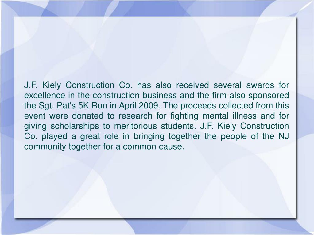 J.F. Kiely Construction Co. has also received several awards for excellence in the construction business and the firm also sponsored the Sgt. Pat's 5K Run in April 2009. The proceeds collected from this event were donated to research for fighting mental illness and for giving scholarships to meritorious students. J.F. Kiely Construction Co. played a great role in bringing together the people of the NJ community together for a common cause.
