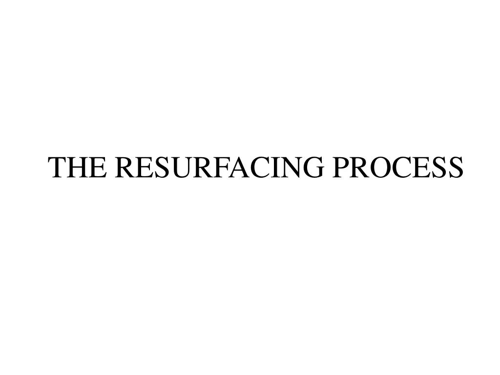 THE RESURFACING PROCESS