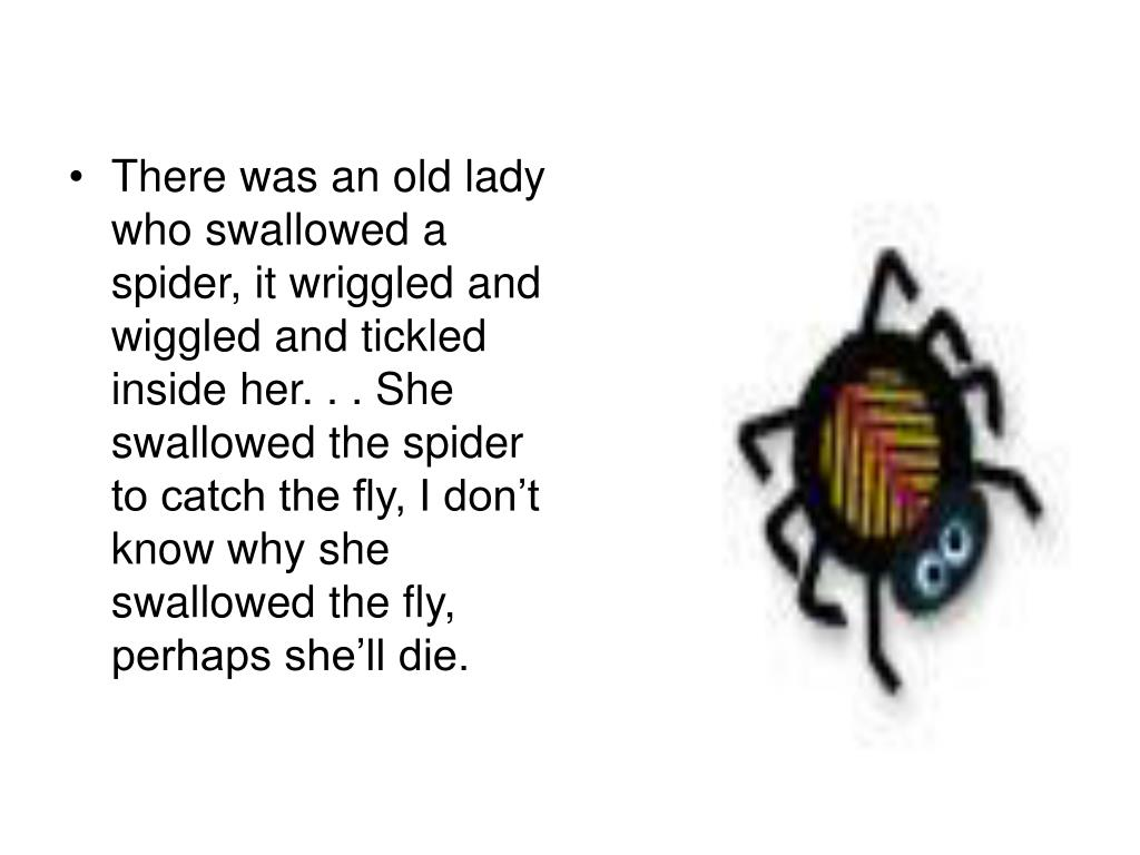 There was an old lady who swallowed a spider, it wriggled and wiggled and tickled inside her. . . She swallowed the spider to catch the fly, I don't know why she swallowed the fly, perhaps she'll die.