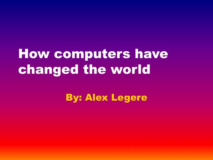 How computers have changed the world l.jpg