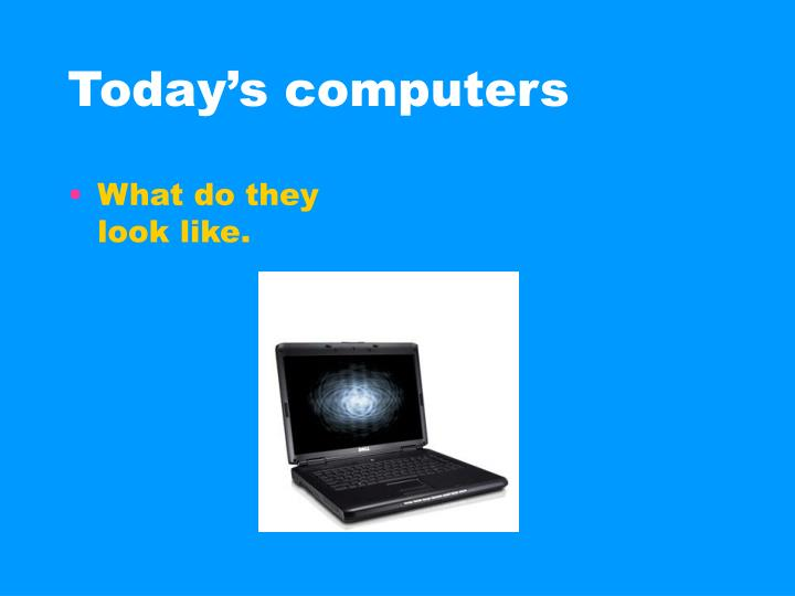Today s computers