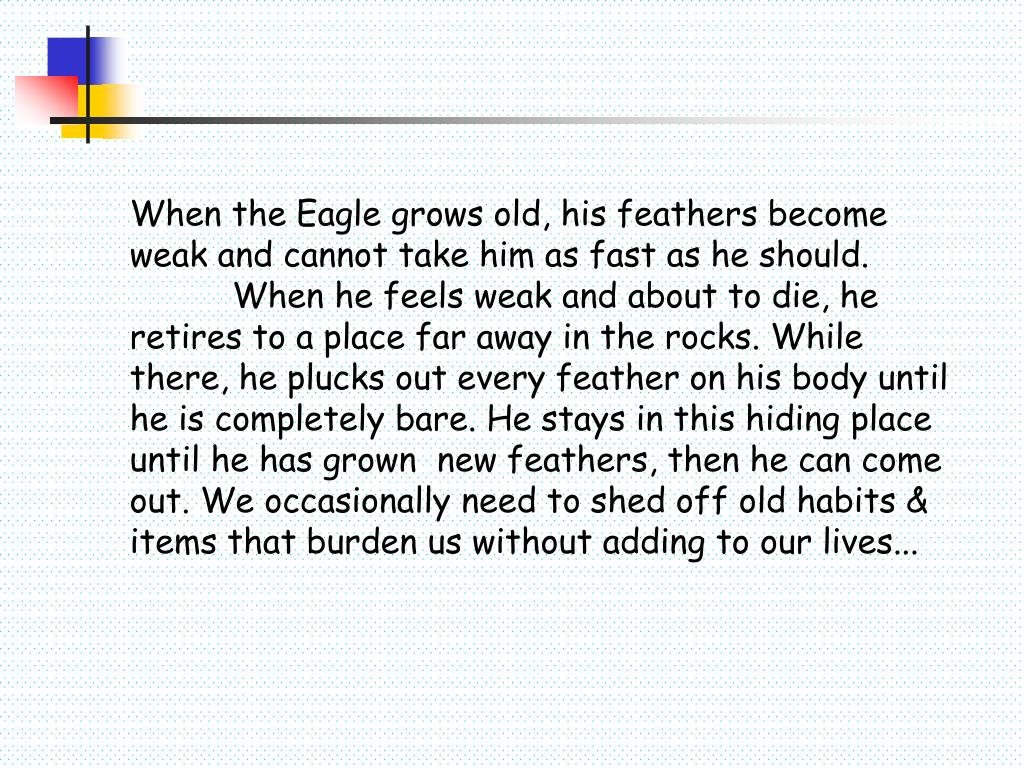 When the Eagle grows old, his feathers become weak and cannot take him as fast as he should. 	When 	he feels weak and about to die, he retires to a place far away in the rocks. While there, he plucks out every feather on his body until he is completely bare. He stays in this hiding place until he has grown 	new feathers, then he can come out. We occasionally need to shed off old habits & items that burden us without adding to our lives...