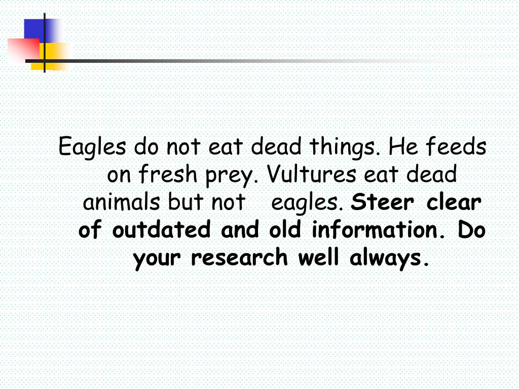 Eagles do not eat dead things. He feeds on fresh prey. Vultures eat dead animals but not 	eagles.