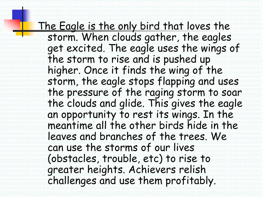 The Eagle is the only bird that loves the storm. When clouds gather, the eagles get excited. The eagle uses the wings of the storm to rise and is pushed up higher. Once it finds the wing of the storm, the eagle stops flapping and uses the pressure of the raging storm to soar the clouds and glide. This gives the eagle an opportunity to rest its wings. In the meantime all the other birds hide in the leaves and branches of the trees. We can use the storms of our lives (obstacles, trouble, etc) to rise to greater heights. Achievers relish challenges and use them profitably.