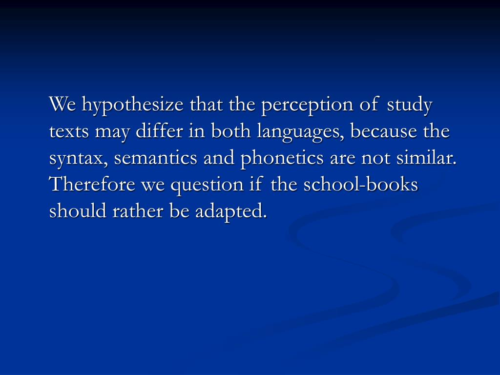 We hypothesize that the perception of study texts may differ in both languages, because the syntax, semantics and phonetics are not similar. Therefore we question if the school-books should rather be adapted.