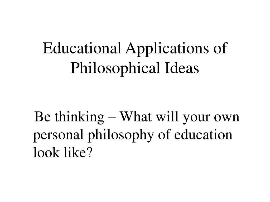 Educational Applications of Philosophical Ideas