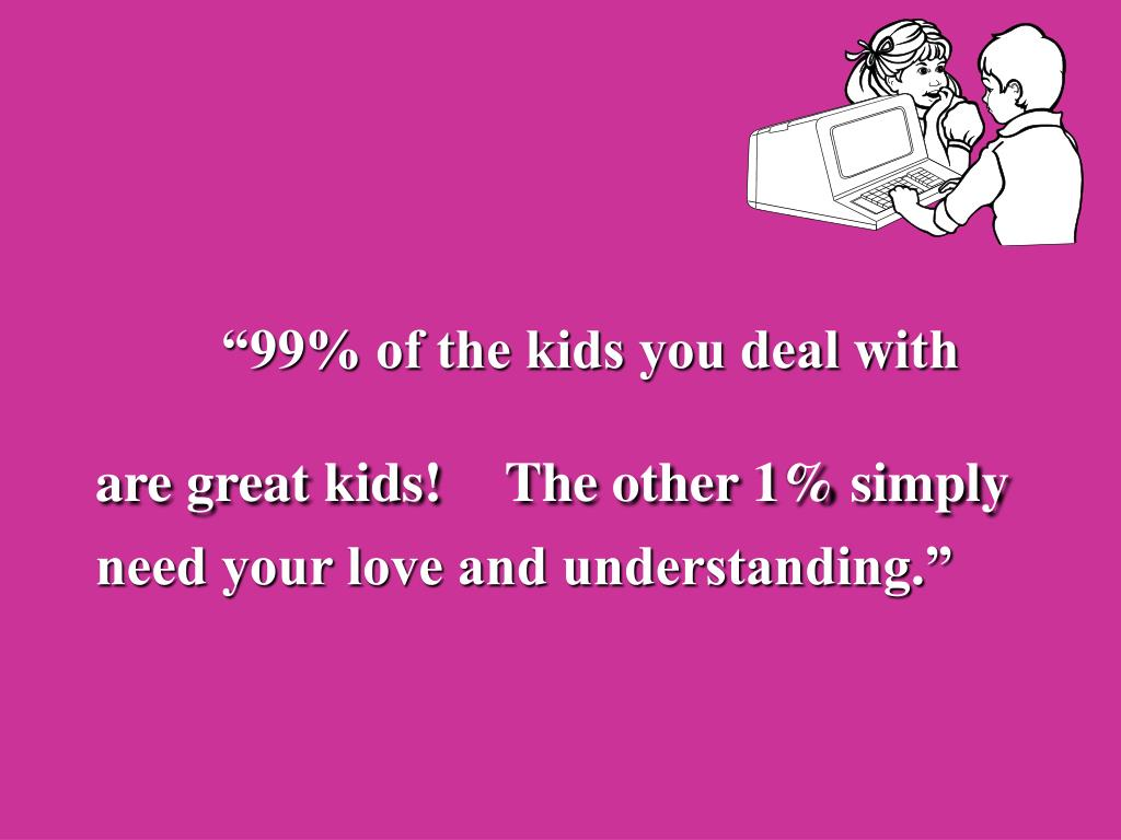 """""""99% of the kids you deal with are great kids!"""
