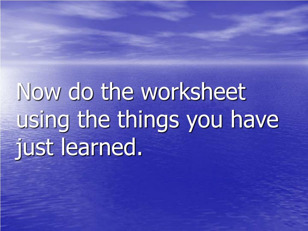 Now do the worksheet using the things you have just learned.