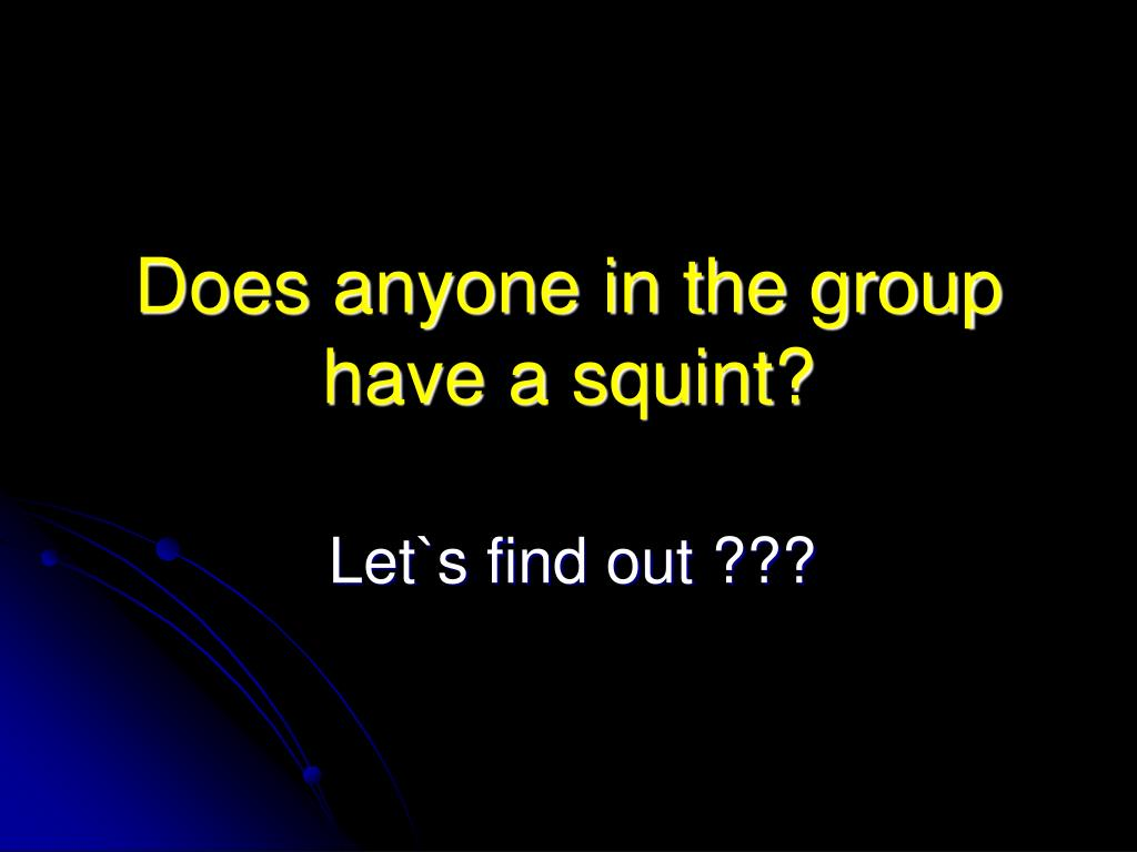 Does anyone in the group have a squint?