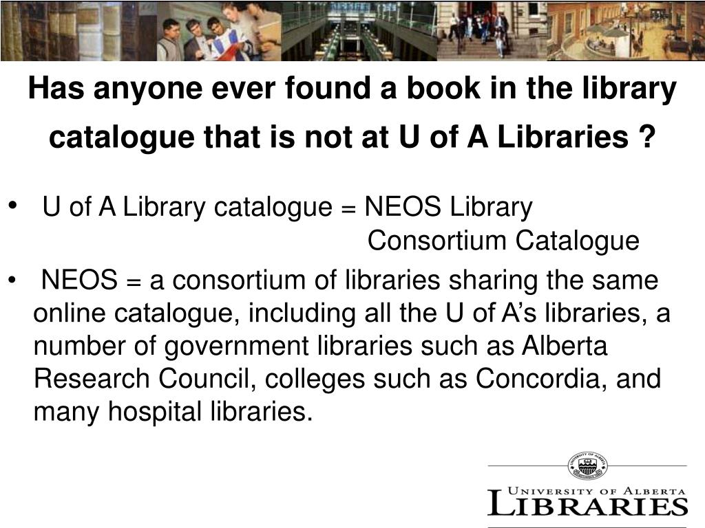 Has anyone ever found a book in the library catalogue that is not at U of A Libraries ?