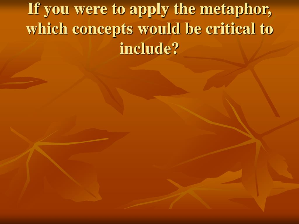 If you were to apply the metaphor, which concepts would be critical to include?