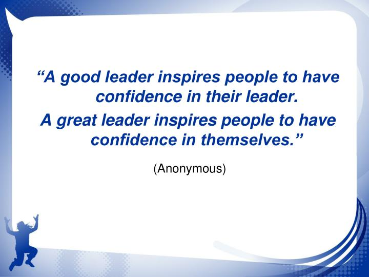 """A good leader inspires people to have confidence in their leader."