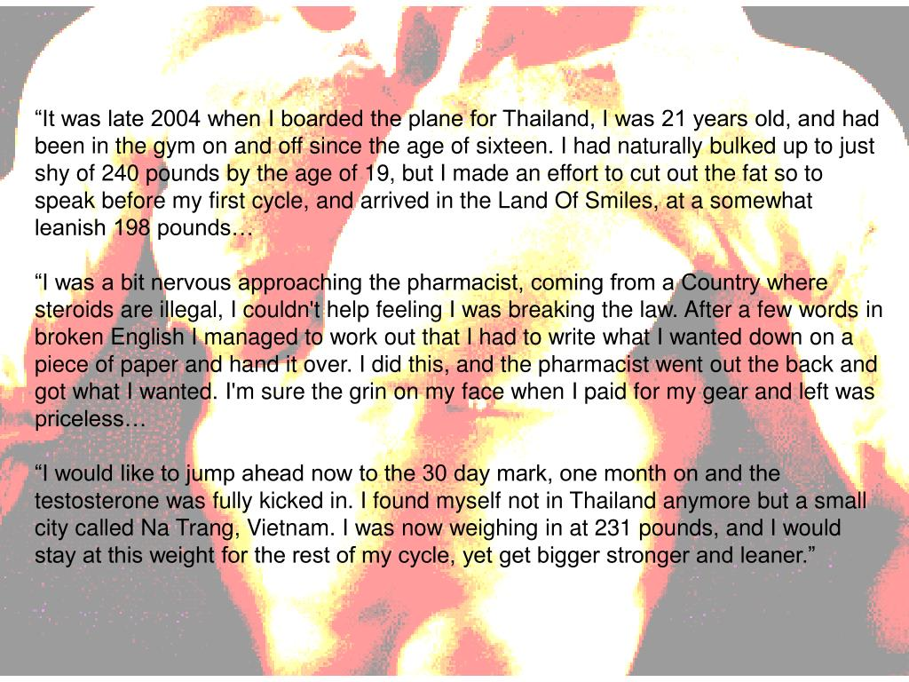 """It was late 2004 when I boarded the plane for Thailand, I was 21 years old, and had been in the gym on and off since the age of sixteen. I had naturally bulked up to just shy of 240 pounds by the age of 19, but I made an effort to cut out the fat so to speak before my first cycle, and arrived in the Land Of Smiles, at a somewhat leanish 198 pounds…"