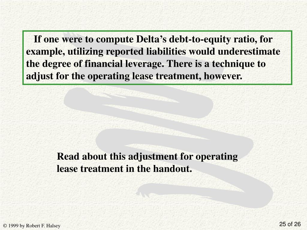 If one were to compute Delta's debt-to-equity ratio, for example, utilizing reported liabilities would underestimate the degree of financial leverage. There is a technique to adjust for the operating lease treatment, however.