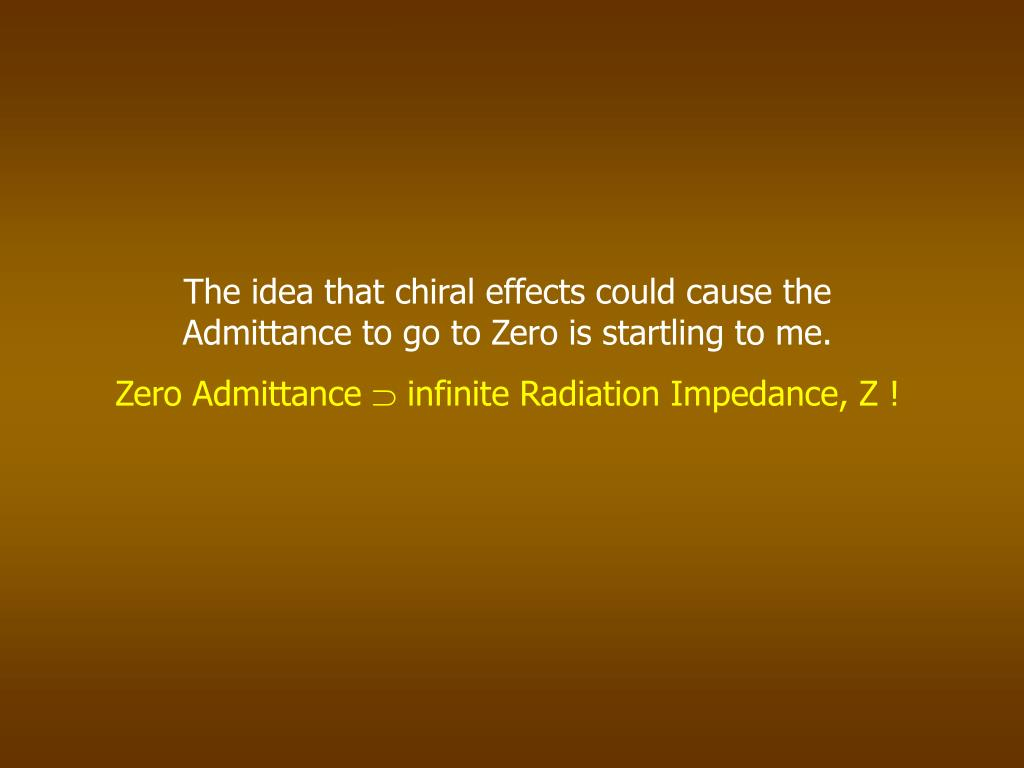 The idea that chiral effects could cause the Admittance to go to Zero is startling to me.