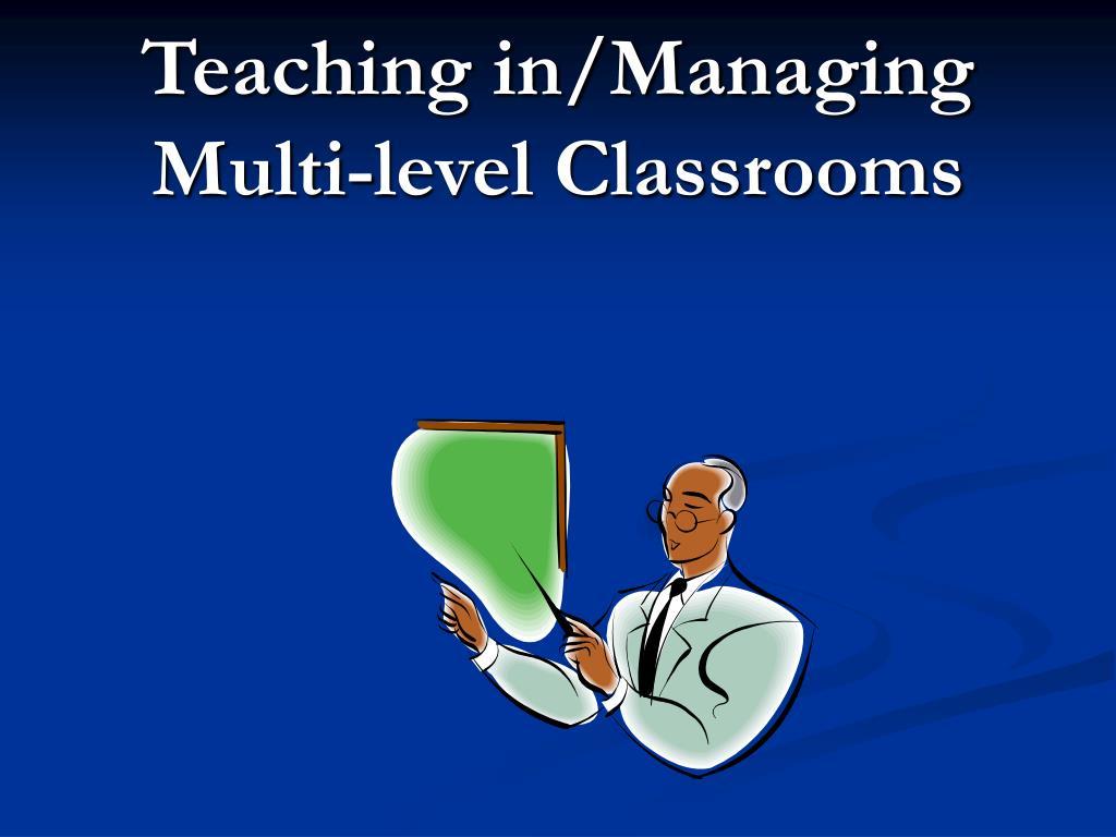 Teaching in/Managing Multi-level Classrooms