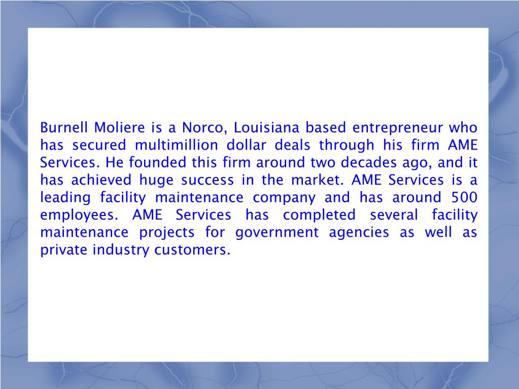 Burnell Moliere is a Norco, Louisiana based entrepreneur who has secured multimillion dollar deals through his firm AME Services. He founded this firm around two decades ago, and it has achieved huge success in the market. AME Services is a leading facility maintenance company and has around 500 employees. AME Services has completed several facility maintenance projects for government agencies as well as private industry customers.