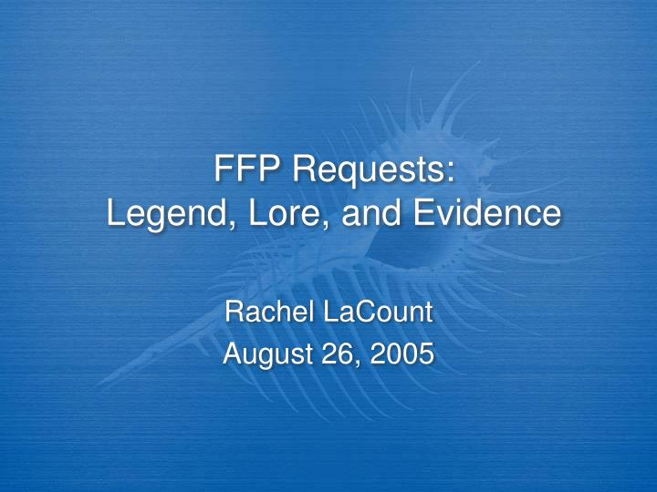 Ffp requests legend lore and evidence