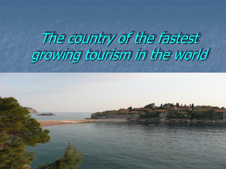 The country of the fastest growing tourism in the world l.jpg
