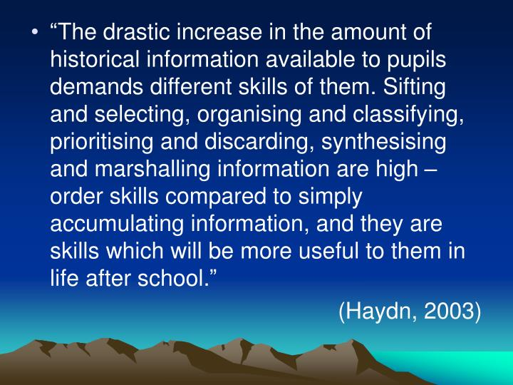 """The drastic increase in the amount of historical information available to pupils demands different skills of them. Sifting and selecting, organising and classifying, prioritising and discarding, synthesising and marshalling information are high – order skills compared to simply accumulating information, and they are skills which will be more useful to them in life after school."""