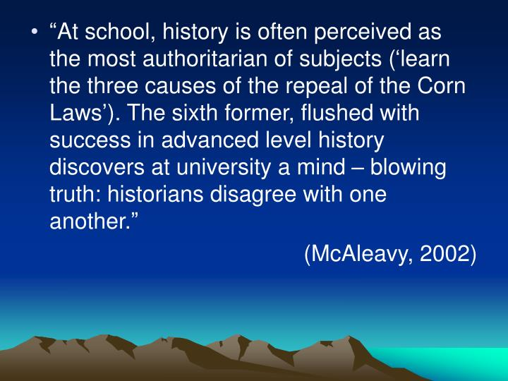 """At school, history is often perceived as the most authoritarian of subjects ('learn the three causes of the repeal of the Corn Laws'). The sixth former, flushed with success in advanced level history discovers at university a mind – blowing truth: historians disagree with one another."""
