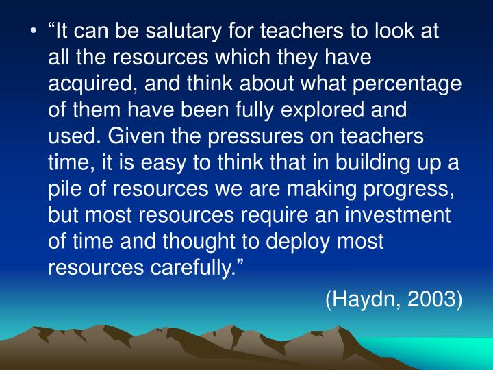 """It can be salutary for teachers to look at all the resources which they have acquired, and think about what percentage of them have been fully explored and used. Given the pressures on teachers time, it is easy to think that in building up a pile of resources we are making progress, but most resources require an investment of time and thought to deploy most resources carefully."""