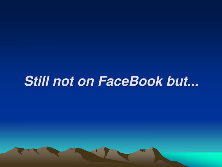 Still not on FaceBook but...