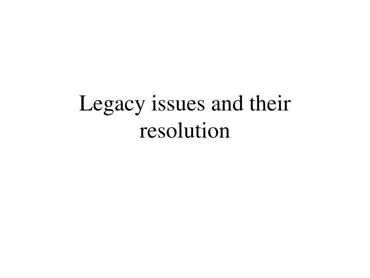Legacy issues and their resolution l.jpg