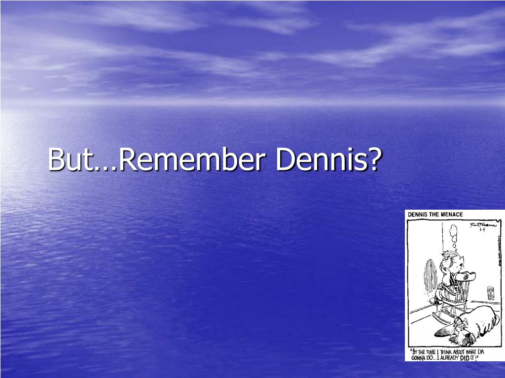 But…Remember Dennis?