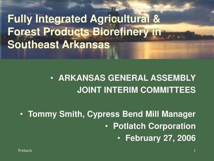 Fully integrated agricultural forest products biorefinery in southeast arkansas