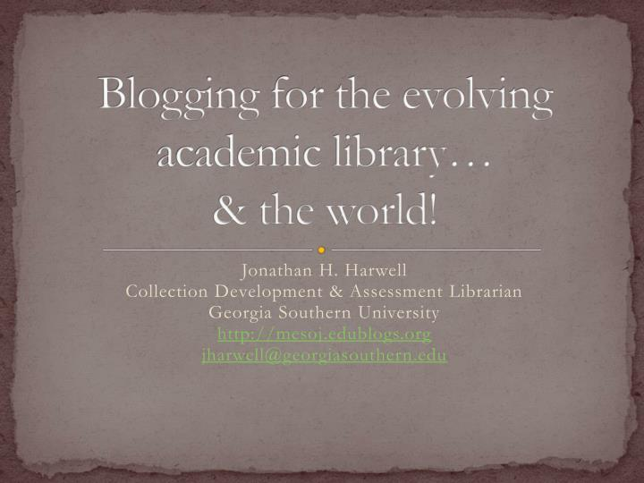 Blogging for the evolving academic library the world l.jpg