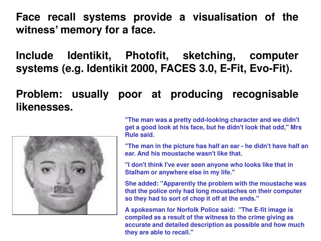 Face recall systems provide a visualisation of the witness' memory for a face.