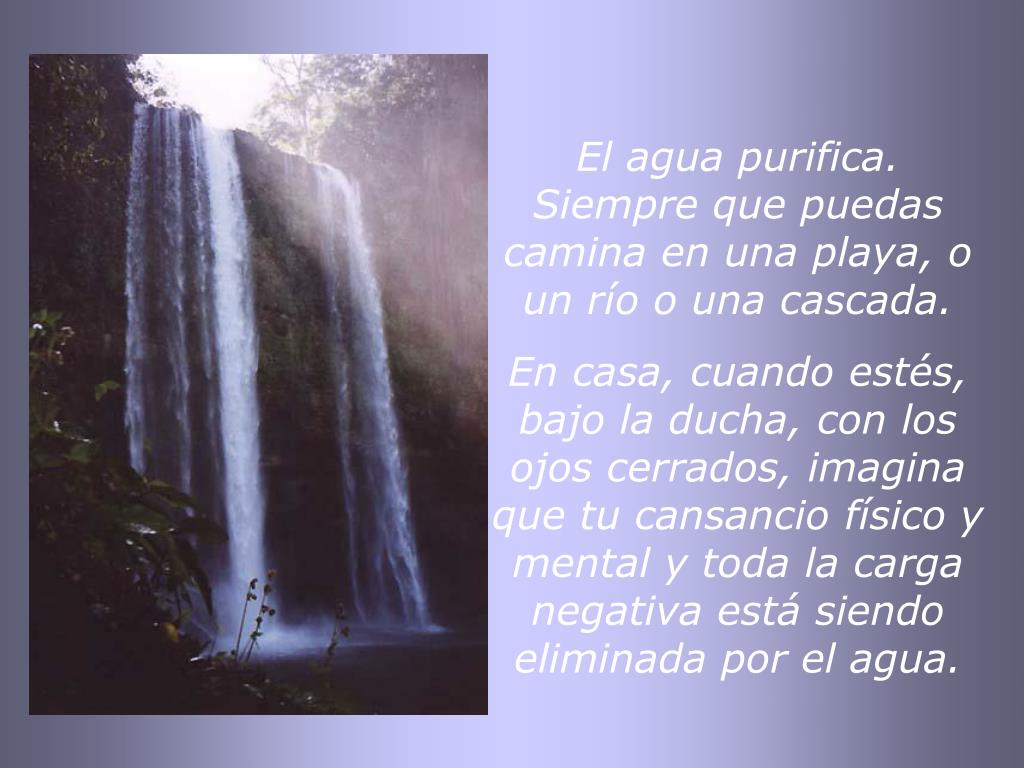El agua purifica. Siempre que puedas  camina en una playa, o un río o una cascada.