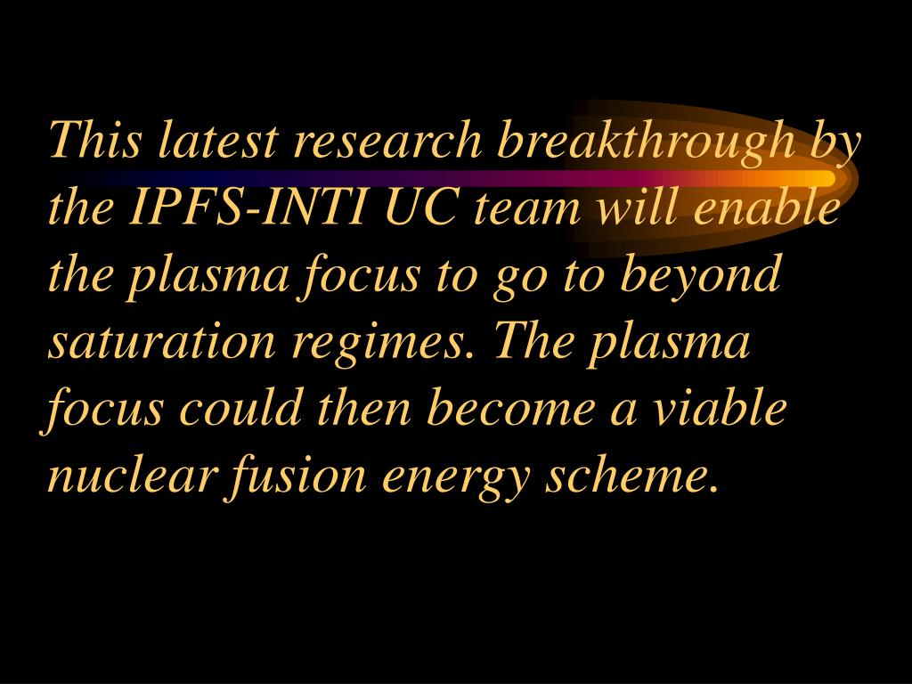 This latest research breakthrough by the IPFS-INTI UC team will enable the plasma focus to go to beyond saturation regimes. The plasma focus could then become a viable nuclear fusion energy scheme.