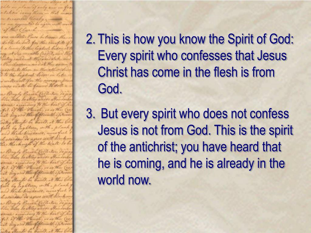 This is how you know the Spirit of God: Every spirit who confesses that Jesus Christ has come in the flesh is from God.