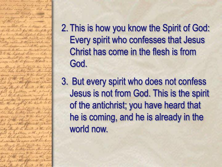 This is how you know the Spirit of God: Every spirit who confesses that Jesus Christ has come in the...