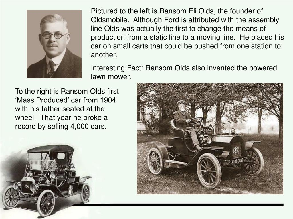 Pictured to the left is Ransom Eli Olds, the founder of Oldsmobile.  Although Ford is attributed with the assembly line Olds was actually the first to change the means of production from a static line to a moving line.  He placed his car on small carts that could be pushed from one station to another.