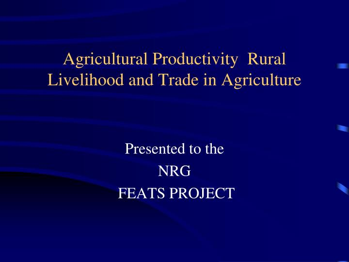 Agricultural productivity rural livelihood and trade in agriculture l.jpg