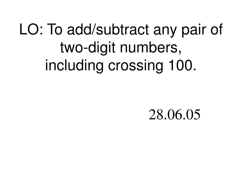 LO: To add/subtract any pair of two-digit numbers,
