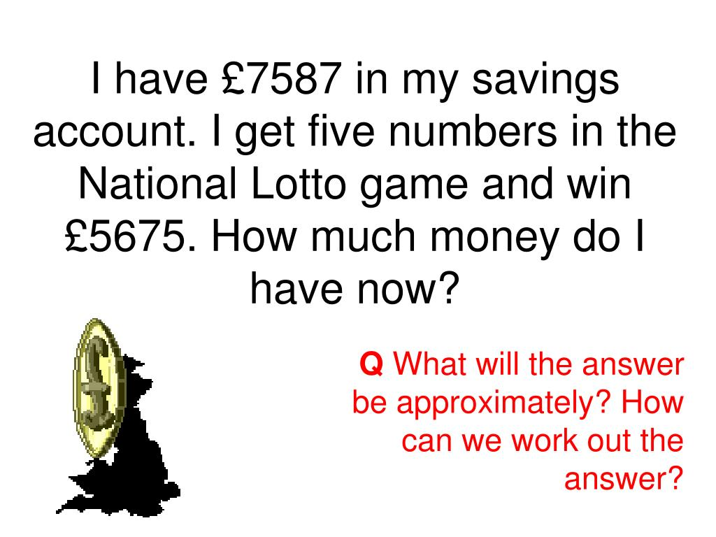 I have £7587 in my savings account. I get five numbers in the National Lotto game and win
