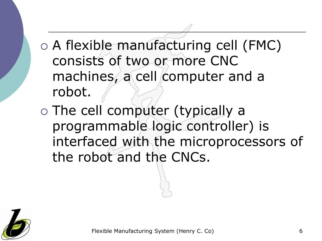 A flexible manufacturing cell (FMC) consists of two or more CNC machines, a cell computer and a robot.