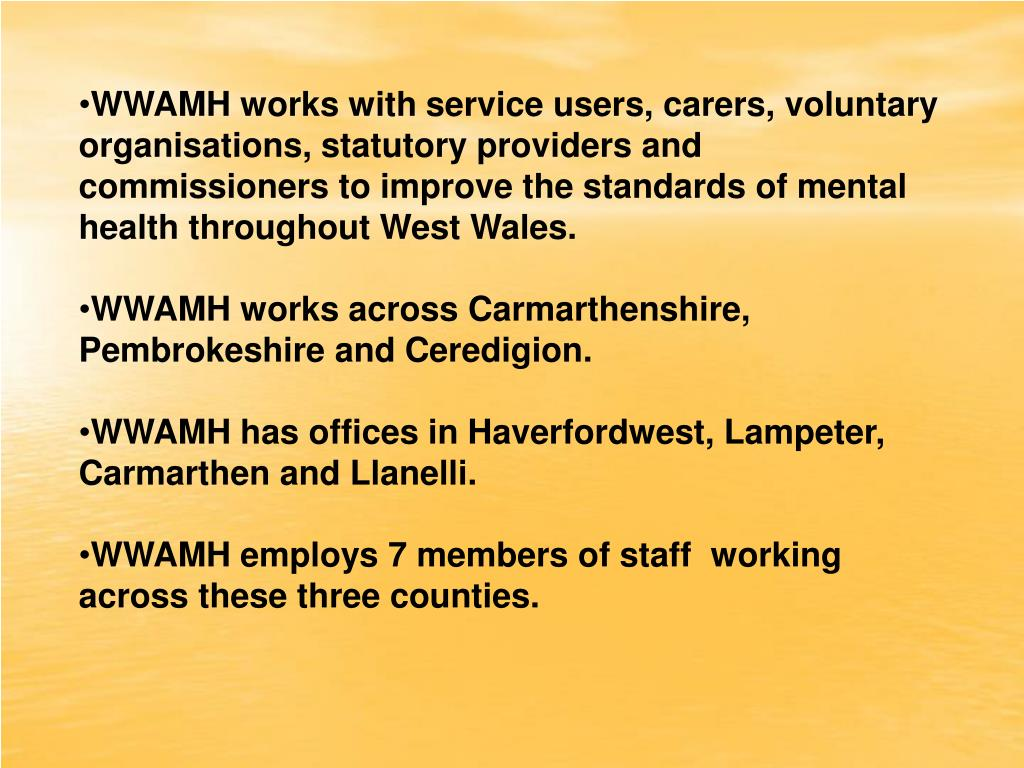 WWAMH works with service users, carers, voluntary organisations, statutory providers and commissioners to improve the standards of mental health throughout West Wales.
