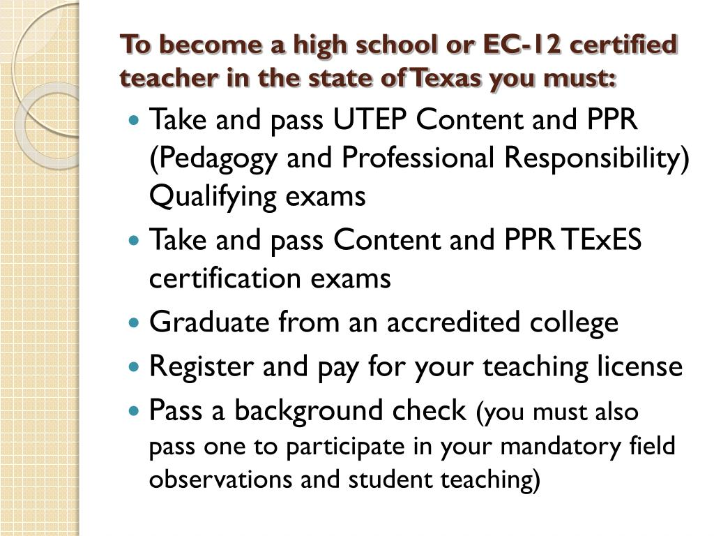 To become a high school or EC-12 certified teacher in the state of Texas you must: