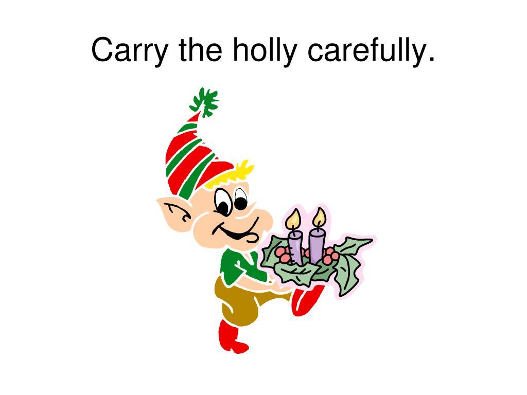 Carry the holly carefully.