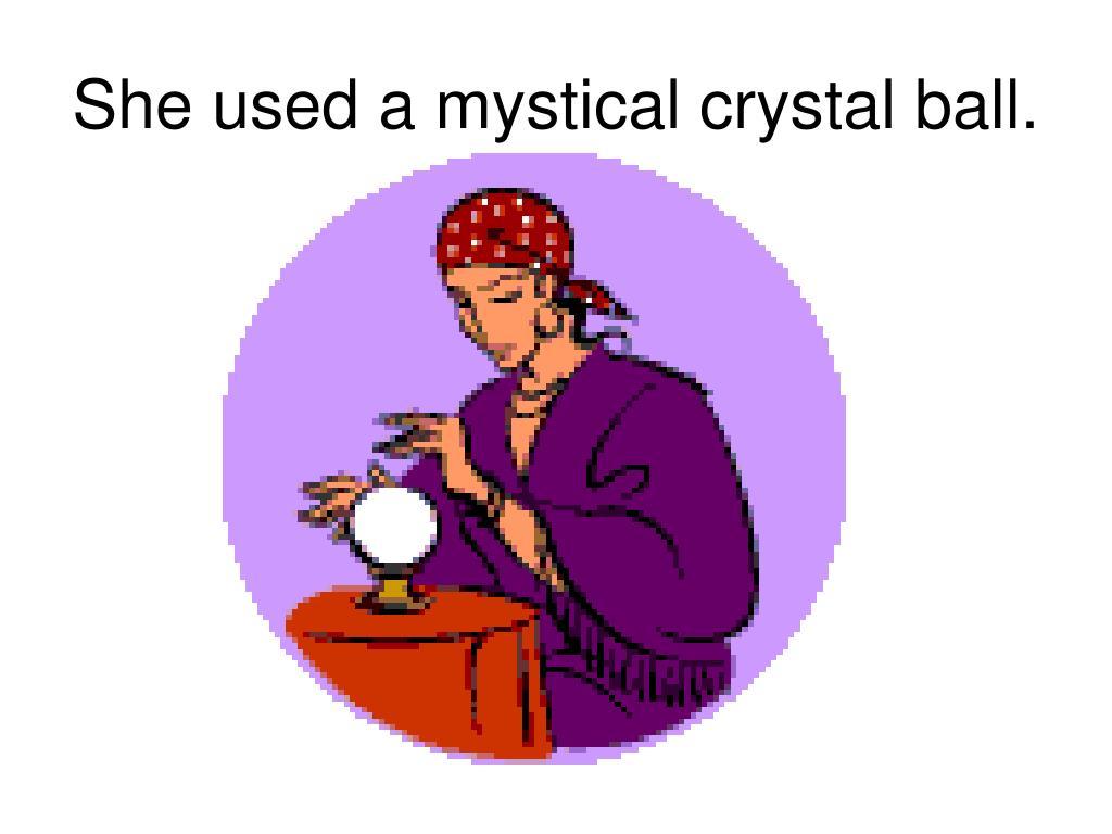 She used a mystical crystal ball.